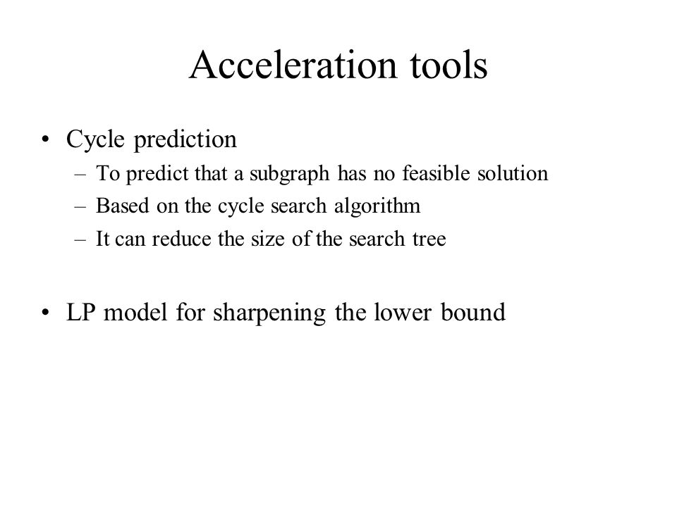 Acceleration tools Cycle prediction –To predict that a subgraph has no feasible solution –Based on the cycle search algorithm –It can reduce the size of the search tree LP model for sharpening the lower bound