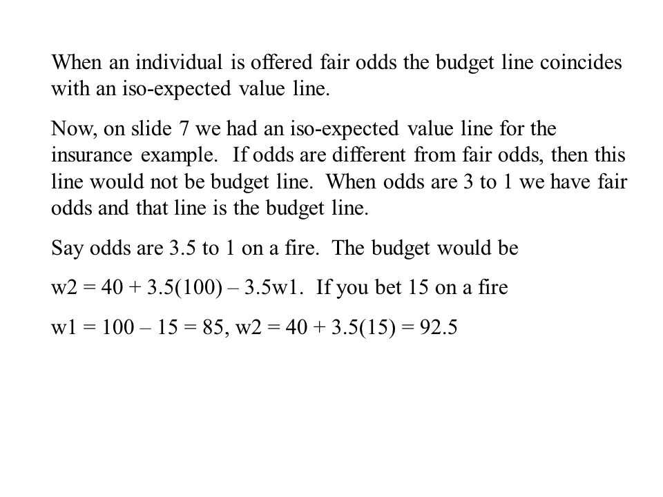 When an individual is offered fair odds the budget line coincides with an iso-expected value line. Now, on slide 7 we had an iso-expected value line f