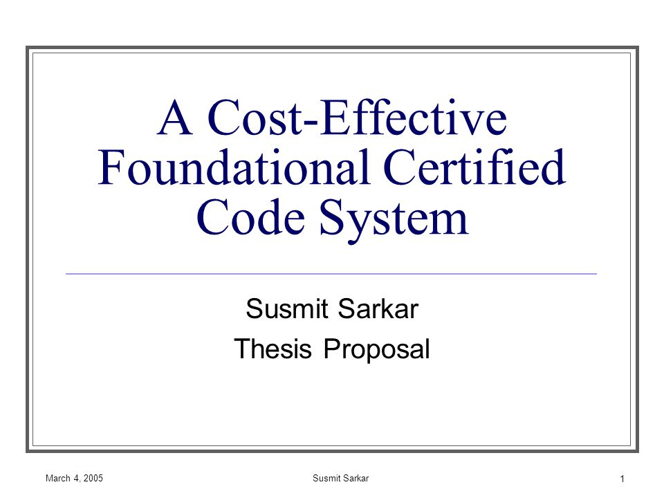March 4, 2005Susmit Sarkar 1 A Cost-Effective Foundational Certified Code System Susmit Sarkar Thesis Proposal