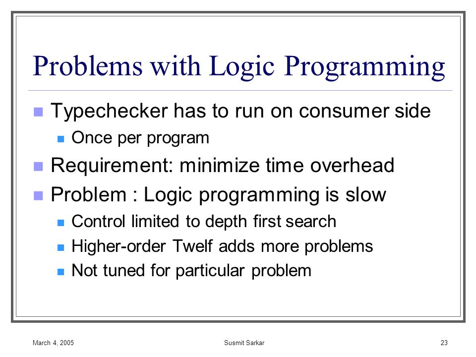 March 4, 2005Susmit Sarkar23 Problems with Logic Programming Typechecker has to run on consumer side Once per program Requirement: minimize time overhead Problem : Logic programming is slow Control limited to depth first search Higher-order Twelf adds more problems Not tuned for particular problem