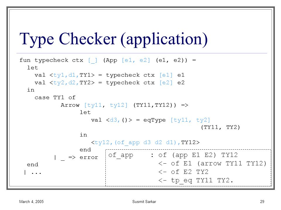 March 4, 2005Susmit Sarkar29 Type Checker (application) fun typecheck ctx [_] (App [e1, e2] (e1, e2)) = let val = typecheck ctx [e1] e1 val = typecheck ctx [e2] e2 in case TY1 of Arrow [ty11, ty12] (TY11,TY12)) => let val = eqType [ty11, ty2] (TY11, TY2) in end | _ => error end |...