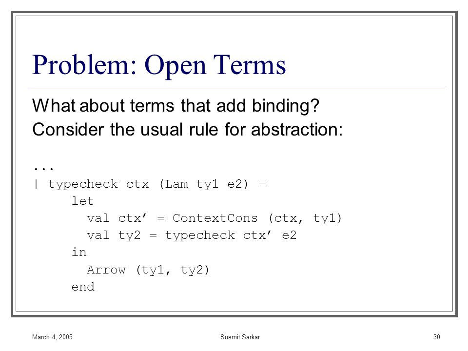 March 4, 2005Susmit Sarkar30 Problem: Open Terms What about terms that add binding.