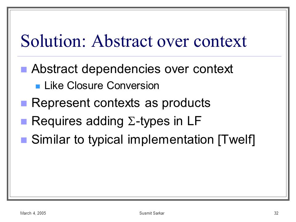 March 4, 2005Susmit Sarkar32 Solution: Abstract over context Abstract dependencies over context Like Closure Conversion Represent contexts as products Requires adding  -types in LF Similar to typical implementation [Twelf]