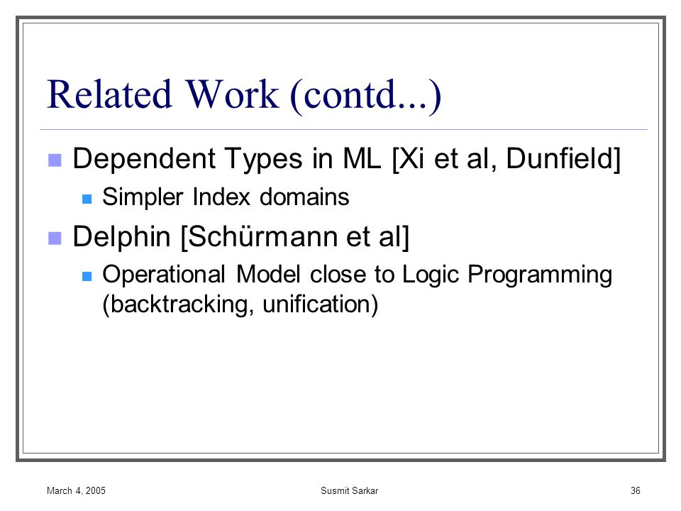 March 4, 2005Susmit Sarkar36 Related Work (contd...) Dependent Types in ML [Xi et al, Dunfield] Simpler Index domains Delphin [Schürmann et al] Operational Model close to Logic Programming (backtracking, unification)