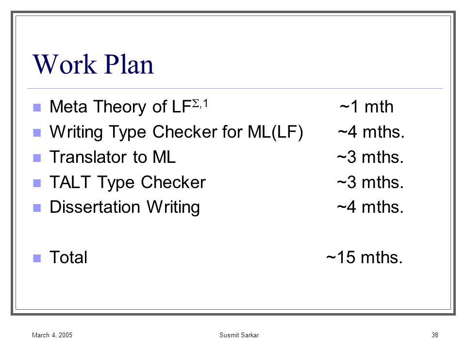 March 4, 2005Susmit Sarkar38 Work Plan Meta Theory of LF ,1 ~1 mth Writing Type Checker for ML(LF) ~4 mths.