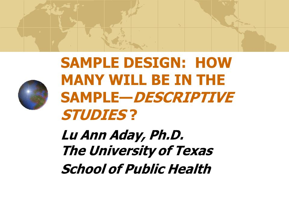 SAMPLE DESIGN: HOW MANY WILL BE IN THE SAMPLE—DESCRIPTIVE STUDIES ? Lu Ann Aday, Ph.D. The University of Texas School of Public Health