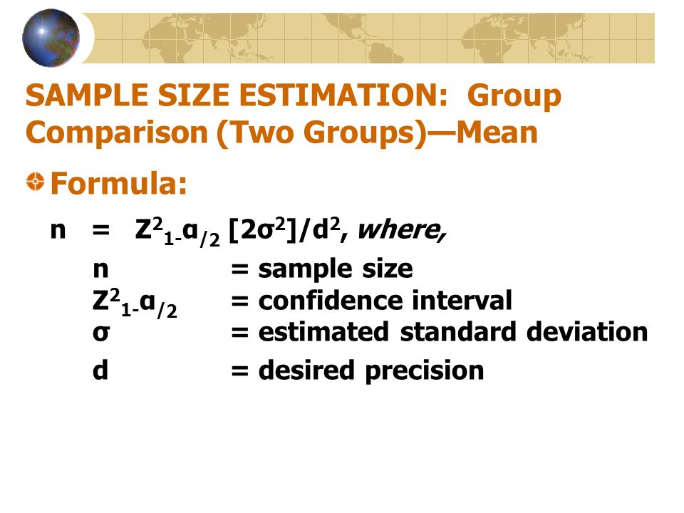 SAMPLE SIZE ESTIMATION: Group Comparison (Two Groups)—Mean Formula: n = Z 2 1- α / 2 [2σ 2 ]/d 2, where, n = sample size Z 2 1- α / 2 = confidence int