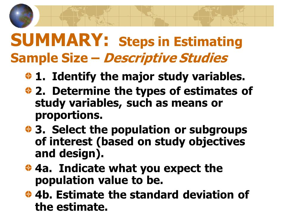SUMMARY: Steps in Estimating Sample Size – Descriptive Studies 1. Identify the major study variables. 2. Determine the types of estimates of study var