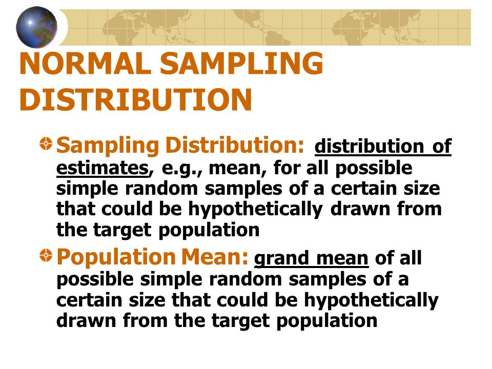 NORMAL SAMPLING DISTRIBUTION Sampling Distribution: distribution of estimates, e.g., mean, for all possible simple random samples of a certain size th