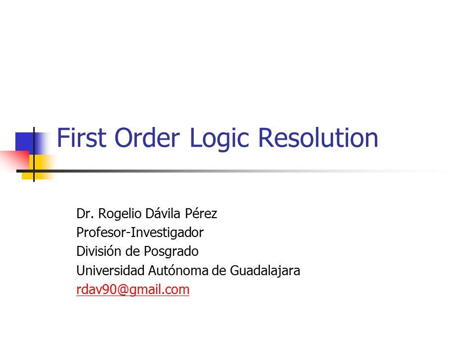 First Order Logic Resolution Dr. Rogelio Dávila Pérez Profesor-Investigador División de Posgrado Universidad Autónoma de Guadalajara rdav90@gmail.com