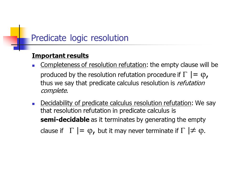 Important results Completeness of resolution refutation: the empty clause will be produced by the resolution refutation procedure if  |= , thus we s