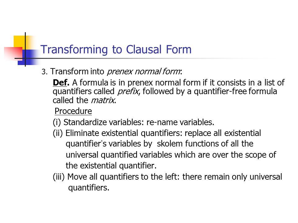 3. Transform into prenex normal form: Def. A formula is in prenex normal form if it consists in a list of quantifiers called prefix, followed by a qua