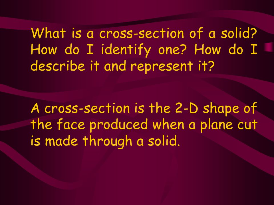 A cross-section is the 2-D shape of the face produced when a plane cut is made through a solid.