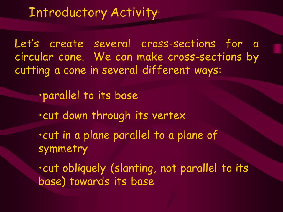 Introductory Activity : parallel to its base cut down through its vertex cut in a plane parallel to a plane of symmetry cut obliquely (slanting, not parallel to its base) towards its base Let's create several cross-sections for a circular cone.