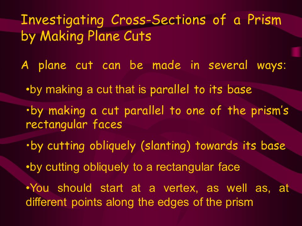 A plane cut can be made in several ways : Investigating Cross-Sections of a Prism by Making Plane Cuts by making a cut that is parallel to its base by making a cut parallel to one of the prism's rectangular faces by cutting obliquely (slanting) towards its base by cutting obliquely to a rectangular face You should start at a vertex, as well as, at different points along the edges of the prism