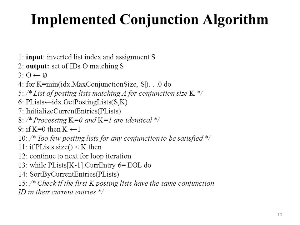 Implemented Conjunction Algorithm 1: input: inverted list index and assignment S 2: output: set of IDs O matching S 3: O ← ∅ 4: for K=min(idx.MaxConjunctionSize, |S|)...0 do 5: /* List of posting lists matching A for conjunction size K */ 6: PLists←idx.GetPostingLists(S,K) 7: InitializeCurrentEntries(PLists) 8: /* Processing K=0 and K=1 are identical */ 9: if K=0 then K ←1 10: /* Too few posting lists for any conjunction to be satisfied */ 11: if PLists.size() < K then 12: continue to next for loop iteration 13: while PLists[K-1].CurrEntry 6= EOL do 14: SortByCurrentEntries(PLists) 15: /* Check if the first K posting lists have the same conjunction ID in their current entries */ 10