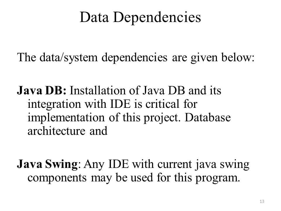 Data Dependencies The data/system dependencies are given below: Java DB: Installation of Java DB and its integration with IDE is critical for implementation of this project.