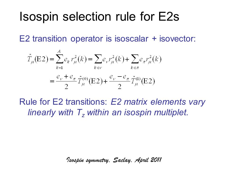 Isospin selection rule for E2s E2 transition operator is isoscalar + isovector: Rule for E2 transitions: E2 matrix elements vary linearly with T z within an isospin multiplet.