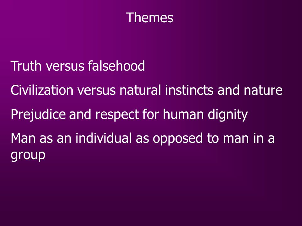 Themes Truth versus falsehood Civilization versus natural instincts and nature Prejudice and respect for human dignity Man as an individual as opposed
