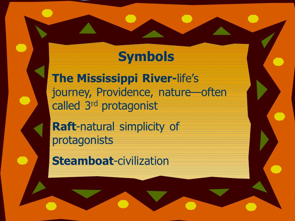 Symbols The Mississippi River-life's journey, Providence, nature—often called 3 rd protagonist Raft-natural simplicity of protagonists Steamboat-civilization