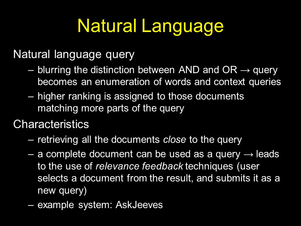Natural Language Natural language query –blurring the distinction between AND and OR → query becomes an enumeration of words and context queries –higher ranking is assigned to those documents matching more parts of the query Characteristics –retrieving all the documents close to the query –a complete document can be used as a query → leads to the use of relevance feedback techniques (user selects a document from the result, and submits it as a new query) –example system: AskJeeves