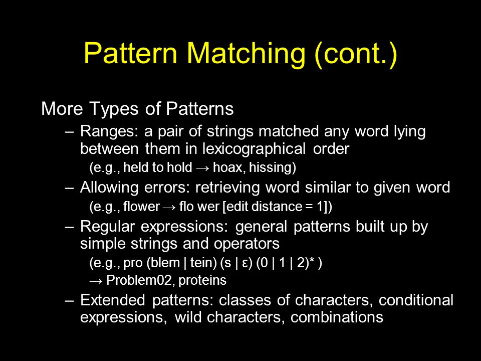 Pattern Matching (cont.) More Types of Patterns –Ranges: a pair of strings matched any word lying between them in lexicographical order (e.g., held to hold → hoax, hissing) –Allowing errors: retrieving word similar to given word (e.g., flower → flo wer [edit distance = 1]) –Regular expressions: general patterns built up by simple strings and operators (e.g., pro (blem | tein) (s | ε) (0 | 1 | 2)* ) → Problem02, proteins –Extended patterns: classes of characters, conditional expressions, wild characters, combinations