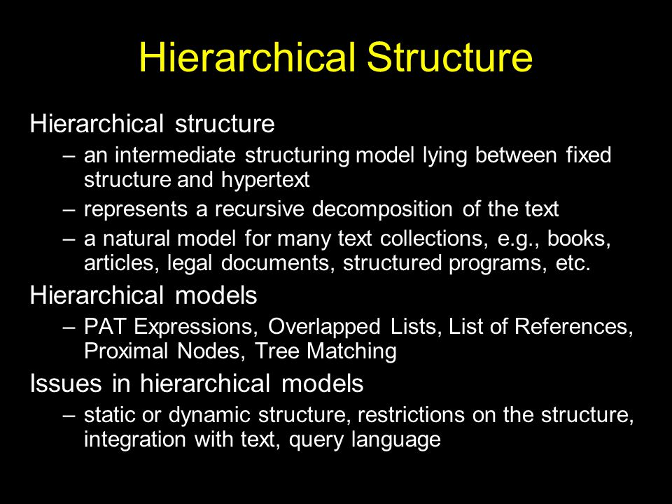 Hierarchical Structure Hierarchical structure –an intermediate structuring model lying between fixed structure and hypertext –represents a recursive decomposition of the text –a natural model for many text collections, e.g., books, articles, legal documents, structured programs, etc.