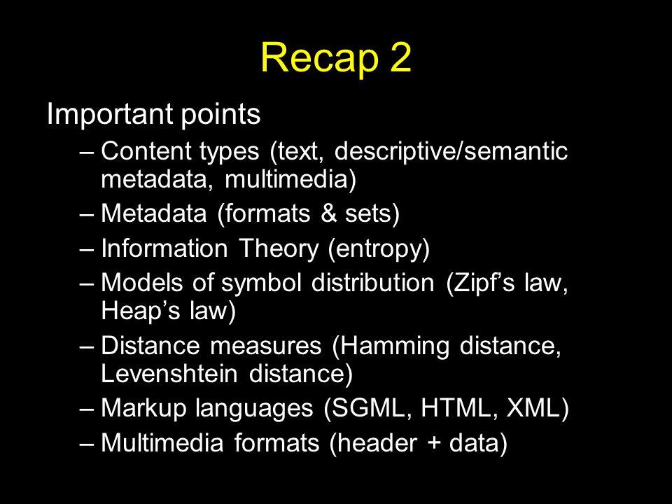 Recap 2 Important points –Content types (text, descriptive/semantic metadata, multimedia) –Metadata (formats & sets) –Information Theory (entropy) –Models of symbol distribution (Zipf's law, Heap's law) –Distance measures (Hamming distance, Levenshtein distance) –Markup languages (SGML, HTML, XML) –Multimedia formats (header + data)