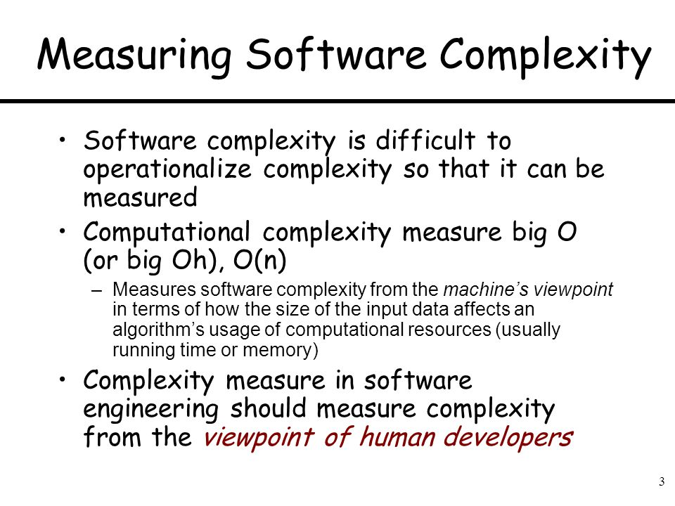 3 Measuring Software Complexity Software complexity is difficult to operationalize complexity so that it can be measured Computational complexity meas