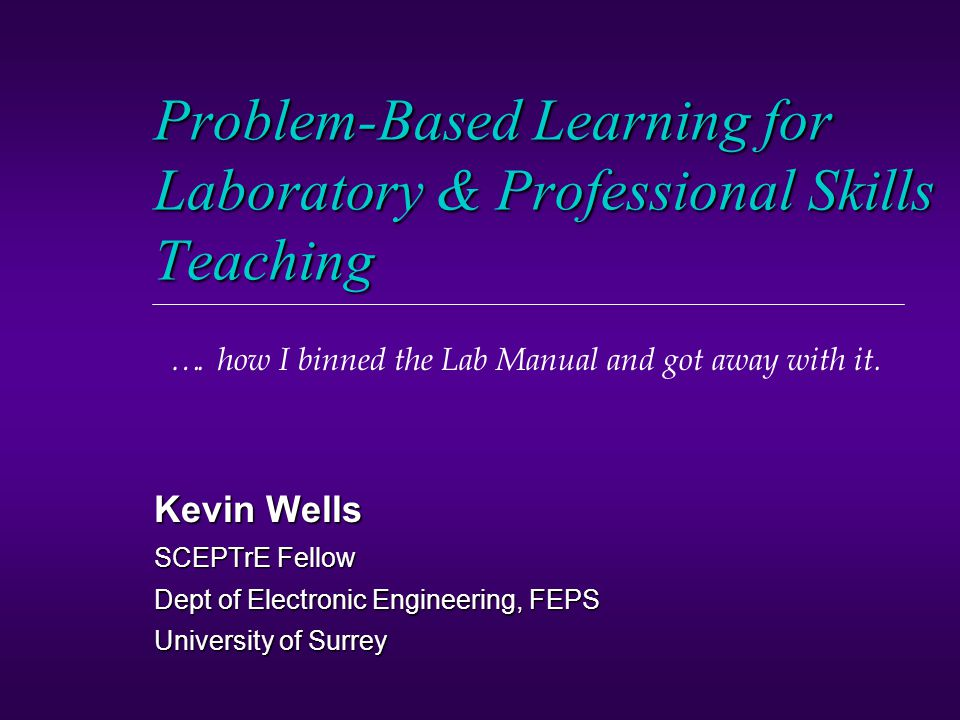 Problem-Based Learning for Laboratory & Professional Skills Teaching Kevin Wells SCEPTrE Fellow Dept of Electronic Engineering, FEPS University of Surrey ….