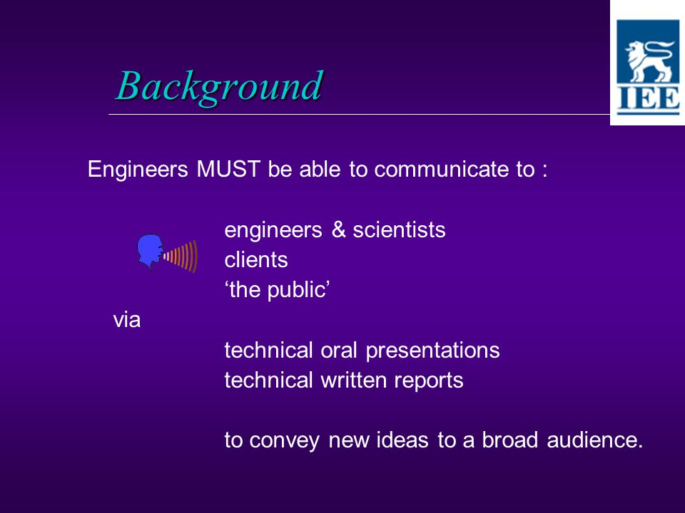 Background Engineers MUST be able to communicate to : engineers & scientists clients 'the public' via technical oral presentations technical written reports to convey new ideas to a broad audience.