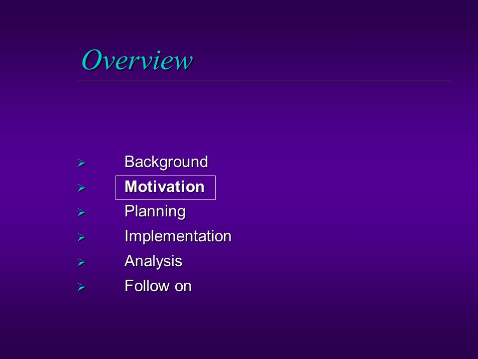 Overview  Background  Motivation  Planning  Implementation  Analysis  Follow on