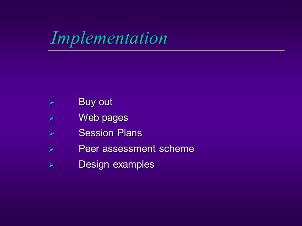 Implementation  Buy out  Web pages  Session Plans  Peer assessment scheme  Design examples