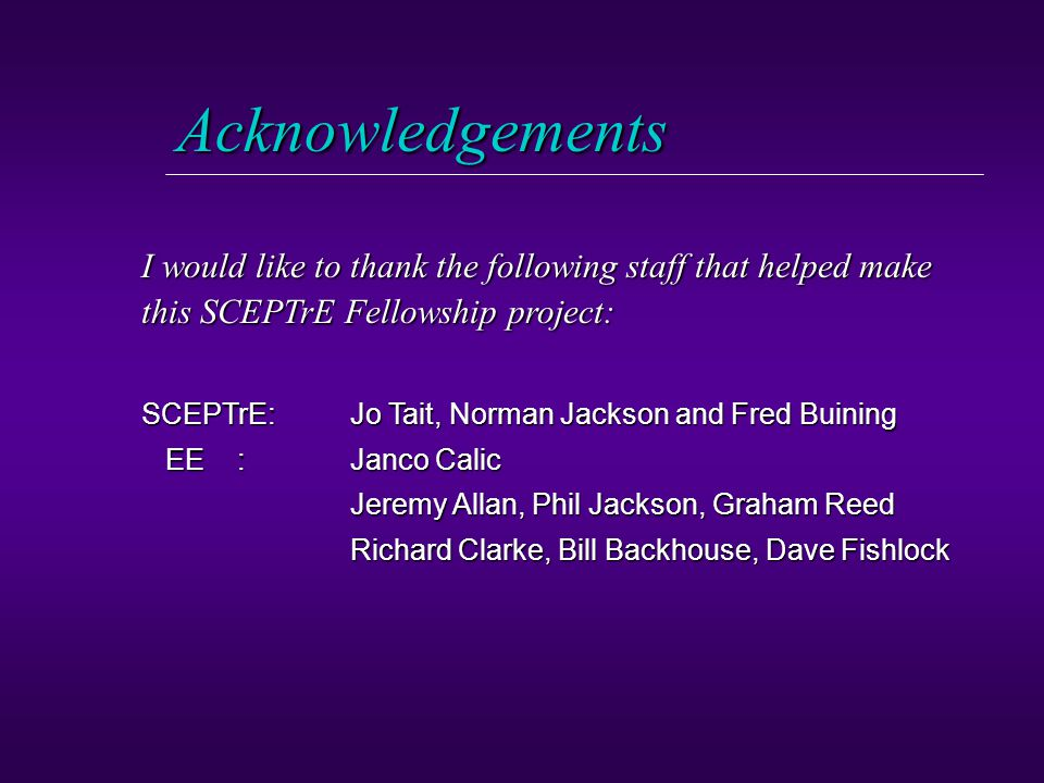 Acknowledgements I would like to thank the following staff that helped make this SCEPTrE Fellowship project: SCEPTrE: Jo Tait, Norman Jackson and Fred Buining EE : Janco Calic EE : Janco Calic Jeremy Allan, Phil Jackson, Graham Reed Jeremy Allan, Phil Jackson, Graham Reed Richard Clarke, Bill Backhouse, Dave Fishlock