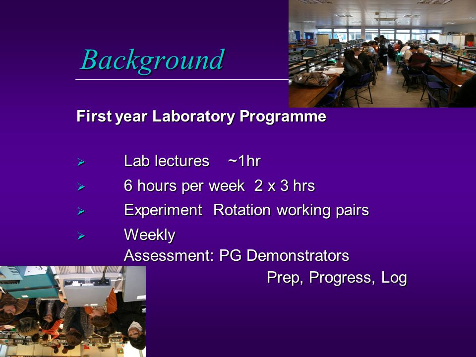 Background  Lab lectures ~1hr  6 hours per week 2 x 3 hrs  Experiment Rotation working pairs  Weekly Assessment:PG Demonstrators Prep, Progress, Log First year Laboratory Programme