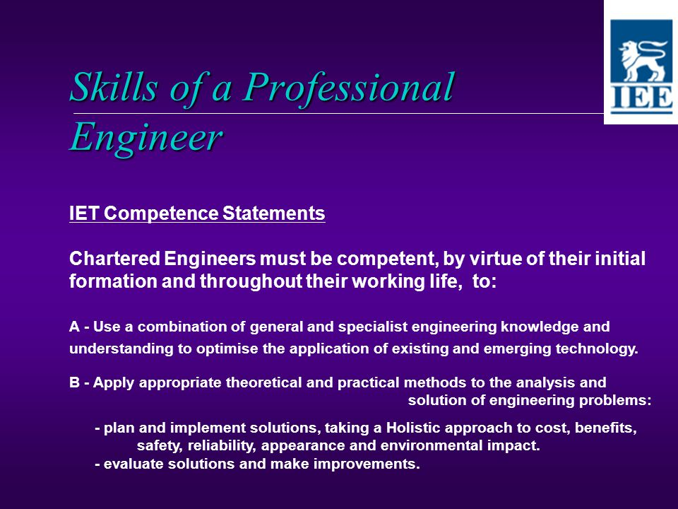 Skills of a Professional Engineer IET Competence Statements Chartered Engineers must be competent, by virtue of their initial formation and throughout