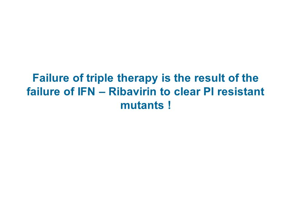 Failure of triple therapy is the result of the failure of IFN – Ribavirin to clear PI resistant mutants .