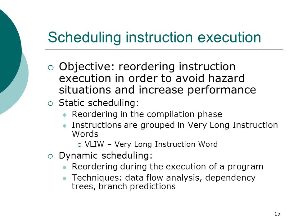 15 Scheduling instruction execution  Objective: reordering instruction execution in order to avoid hazard situations and increase performance  Stati