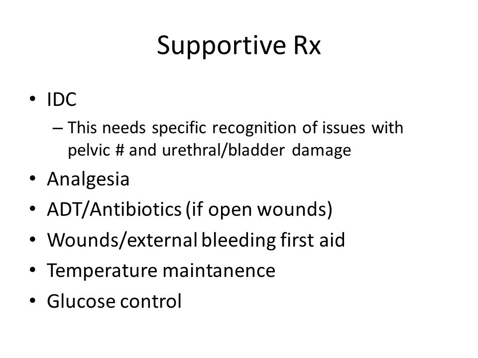 Supportive Rx IDC – This needs specific recognition of issues with pelvic # and urethral/bladder damage Analgesia ADT/Antibiotics (if open wounds) Wounds/external bleeding first aid Temperature maintanence Glucose control