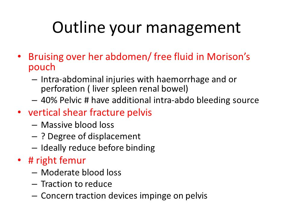 Outline your management Bruising over her abdomen/ free fluid in Morison's pouch – Intra-abdominal injuries with haemorrhage and or perforation ( liver spleen renal bowel) – 40% Pelvic # have additional intra-abdo bleeding source vertical shear fracture pelvis – Massive blood loss – .