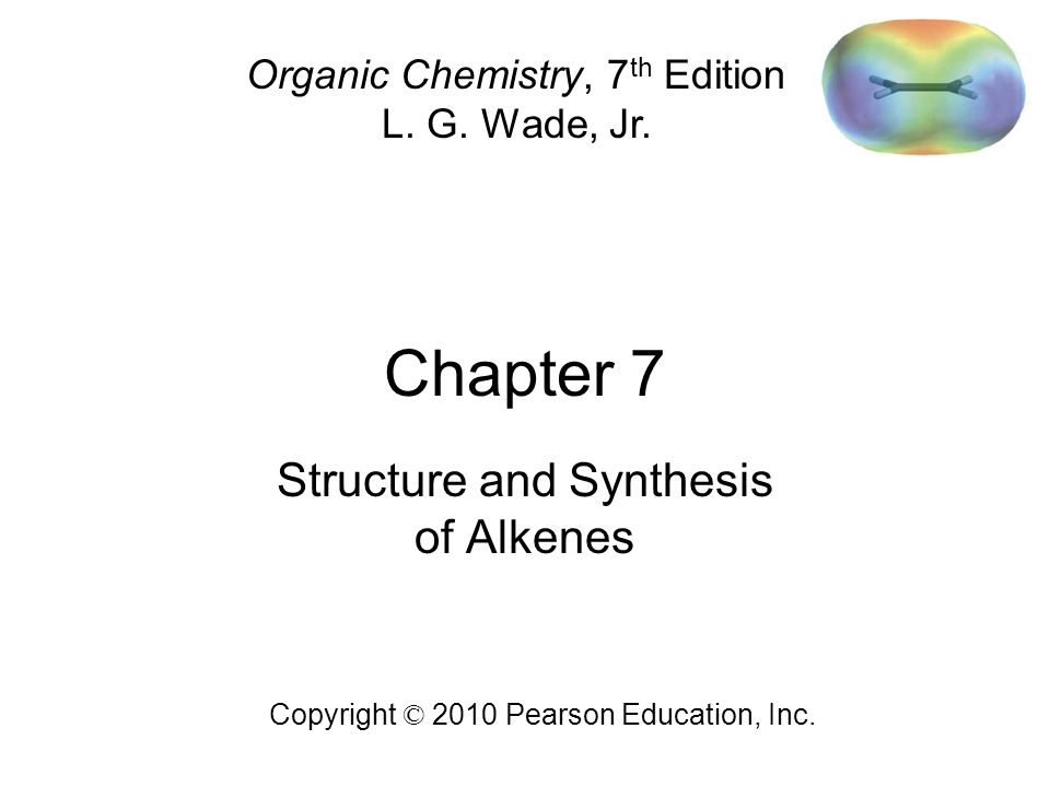 Chapter 7 Copyright © 2010 Pearson Education, Inc. Organic Chemistry, 7 th Edition L. G. Wade, Jr. Structure and Synthesis of Alkenes