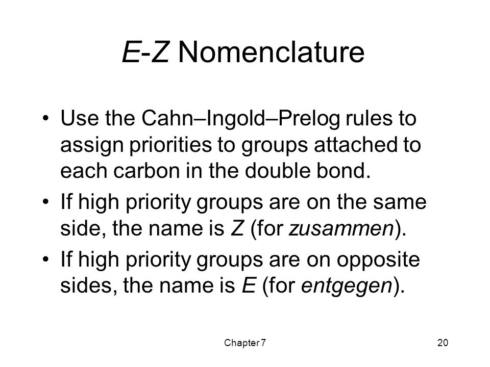 Chapter 720 E-Z Nomenclature Use the Cahn–Ingold–Prelog rules to assign priorities to groups attached to each carbon in the double bond. If high prior