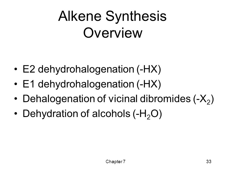 Chapter 733 Alkene Synthesis Overview E2 dehydrohalogenation (-HX) E1 dehydrohalogenation (-HX) Dehalogenation of vicinal dibromides (-X 2 ) Dehydrati