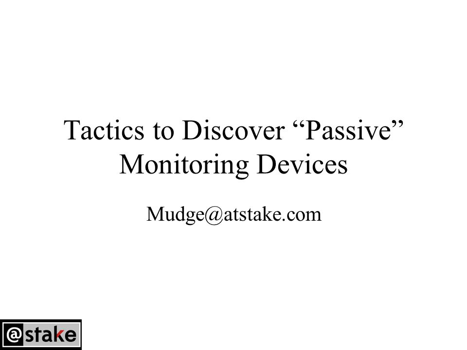 Tactics to Discover Passive Monitoring Devices Mudge@atstake.com
