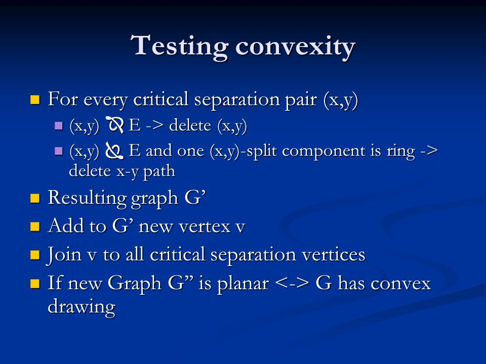 Testing convexity For every critical separation pair (x,y) For every critical separation pair (x,y) (x,y)  E -> delete (x,y) (x,y)  E -> delete (x,y) (x,y)  E and one (x,y)-split component is ring -> delete x-y path (x,y)  E and one (x,y)-split component is ring -> delete x-y path Resulting graph G' Resulting graph G' Add to G' new vertex v Add to G' new vertex v Join v to all critical separation vertices Join v to all critical separation vertices If new Graph G'' is planar G has convex drawing If new Graph G'' is planar G has convex drawing