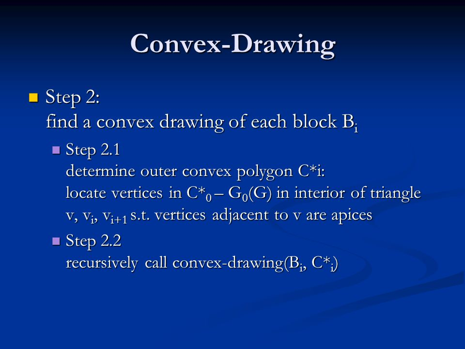 Convex-Drawing Step 2: find a convex drawing of each block B i Step 2: find a convex drawing of each block B i Step 2.1 determine outer convex polygon C*i: locate vertices in C* 0 – G 0 (G) in interior of triangle v, v i, v i+1 s.t.