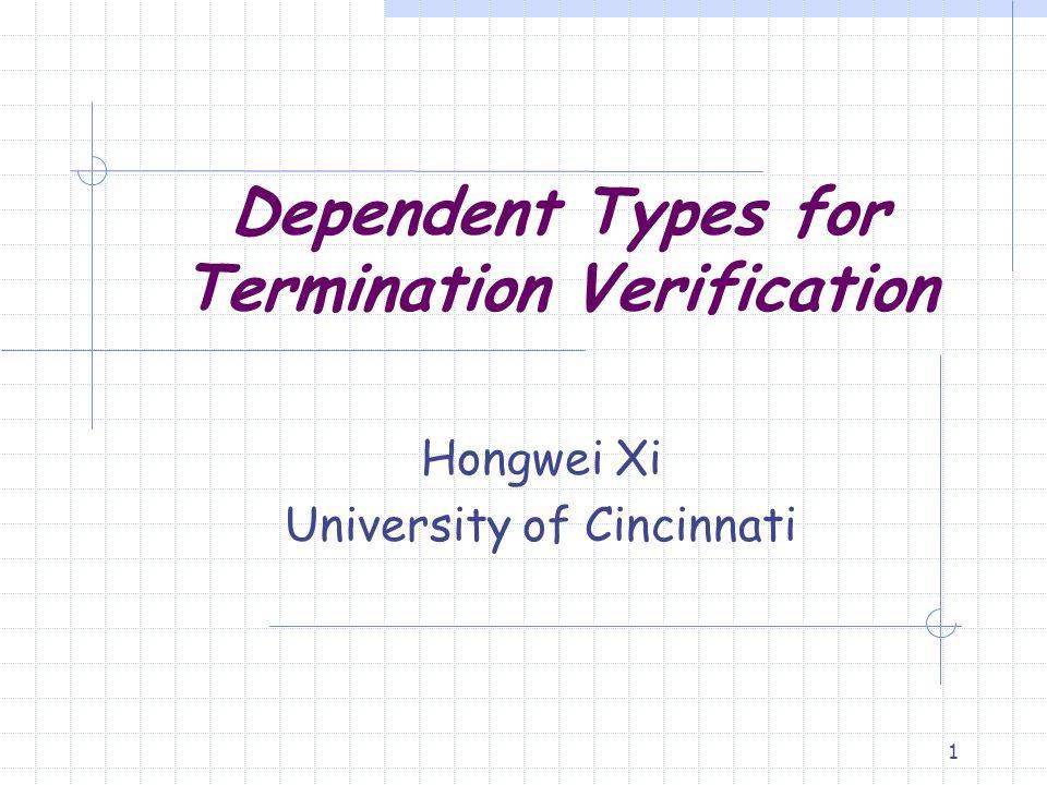 1 Dependent Types for Termination Verification Hongwei Xi University of Cincinnati