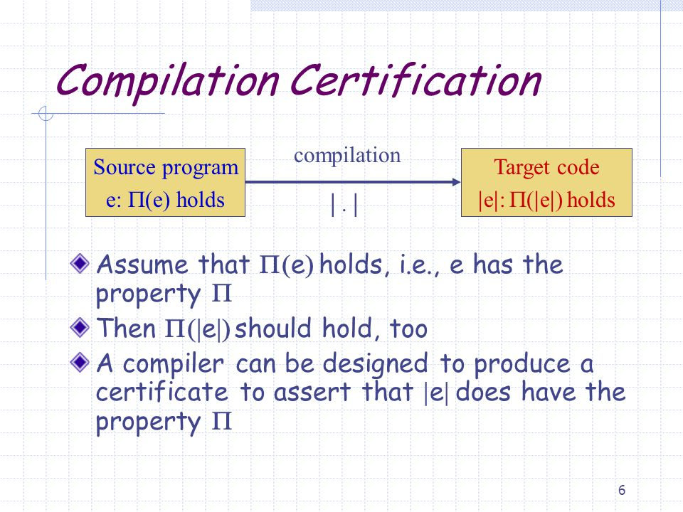6 Compilation Certification Assume that  e  holds, i.e., e has the property  Then  e  should hold, too A compiler can be designed to produce a certificate to assert that  e  does have the property  Target code  e  :  e  holds Source program e:  e  holds compilation |.