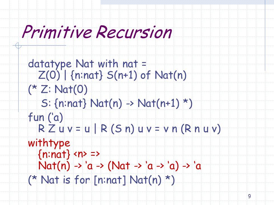 9 Primitive Recursion datatype Nat with nat = Z(0) | {n:nat} S(n+1) of Nat(n) (* Z: Nat(0) S: {n:nat} Nat(n) -> Nat(n+1) *) fun ('a) R Z u v = u | R (S n) u v = v n (R n u v) withtype {n:nat} Nat(n) -> 'a -> (Nat -> 'a -> 'a) -> 'a (* Nat is for [n:nat] Nat(n) *) =>