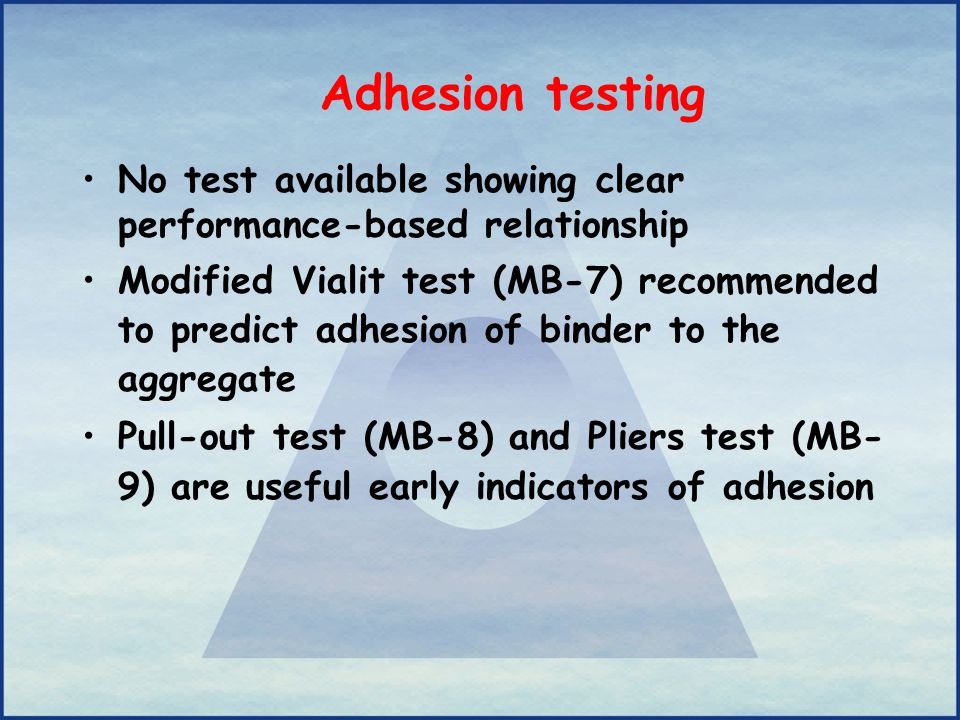 Adhesion testing No test available showing clear performance-based relationship Modified Vialit test (MB-7) recommended to predict adhesion of binder